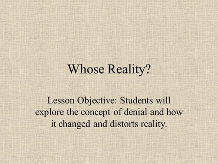 Whose Reality? Lesson Objective: Students will explore the concept of denial and how it changed and distorts reality.