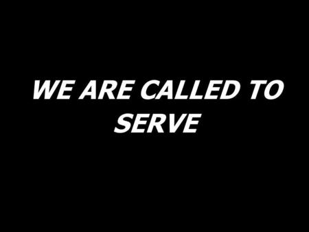 WE ARE CALLED TO SERVE.