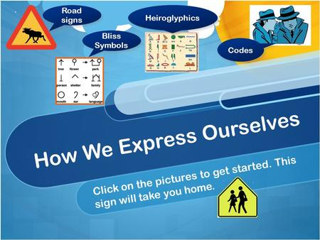 How We Express Ourselves Click on the pictures to get started. This sign will take you home. Road signs Bliss Symbols Heiroglyphics Codes.