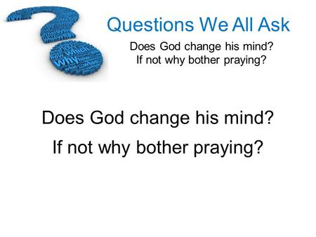 Does God change his mind? If not why bother praying?