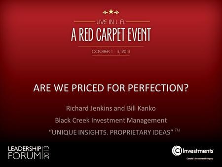 ARE WE PRICED FOR PERFECTION? TM Richard Jenkins and Bill Kanko Black Creek Investment Management UNIQUE INSIGHTS. PROPRIETARY IDEAS.