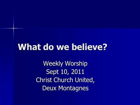 What do we believe? Weekly Worship Sept 10, 2011 Christ Church United, Deux Montagnes.