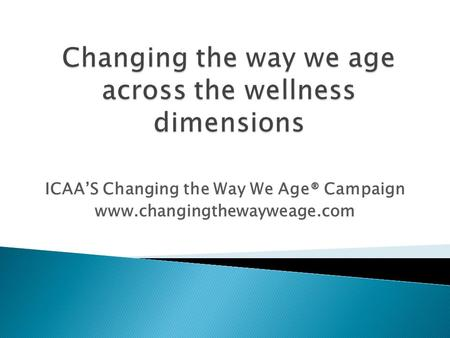 ICAAS Changing the Way We Age® Campaign www.changingthewayweage.com.