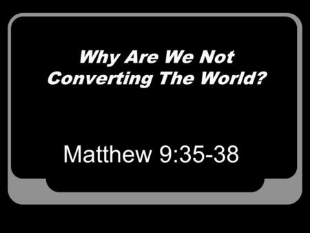 Why Are We Not Converting The World? Matthew 9:35-38.