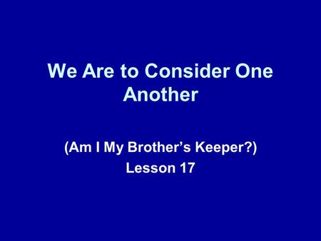 We Are to Consider One Another (Am I My Brothers Keeper?) Lesson 17.