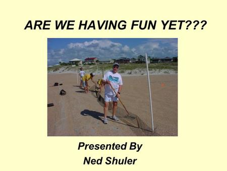 ARE WE HAVING FUN YET??? Presented By Ned Shuler.