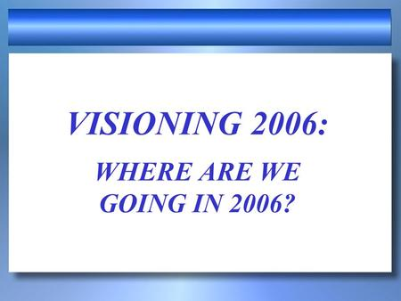 VISIONING 2006: WHERE ARE WE GOING IN 2006? PROVERBS 29:18 Where there is no vision, the people perish. Every growing church has a vision; every dying.