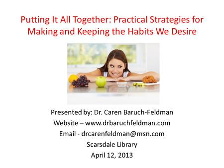 Putting It All Together: Practical Strategies for Making and Keeping the Habits We Desire Presented by: Dr. Caren Baruch-Feldman Website – www.drbaruchfeldman.com.