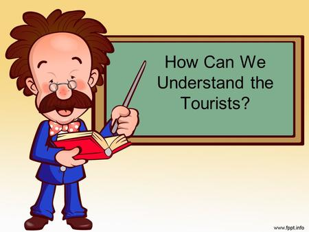 How Can We Understand the Tourists?. Tourists are the main characters in the tourism industry and the tourism industry exists to cater to their needs.