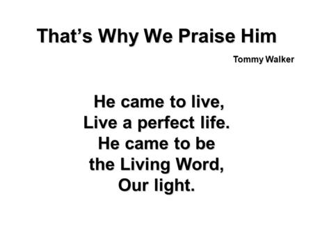 Thats Why We Praise Him He came to live, He came to live, Live a perfect life. He came to be the Living Word, Our light. Tommy Walker.
