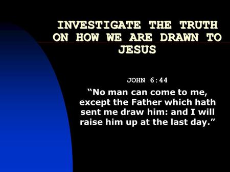INVESTIGATE THE TRUTH ON HOW WE ARE DRAWN TO JESUS JOHN 6:44 No man can come to me, except the Father which hath sent me draw him: and I will raise him.