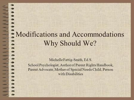 Modifications and Accommodations Why Should We? Michelle Fattig-Smith, Ed.S. School Psychologist, Author of Parent Rights Handbook, Parent Advocate, Mother.