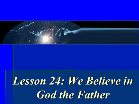 Lesson 24: We Believe in God the Father. What would you mean if you said to a pilot, I trust you? Who are some people you trust? Why? Who are some you.