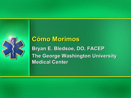 Cómo Morimos Bryan E. Bledsoe, DO, FACEP The George Washington University Medical Center Bryan E. Bledsoe, DO, FACEP The George Washington University Medical.