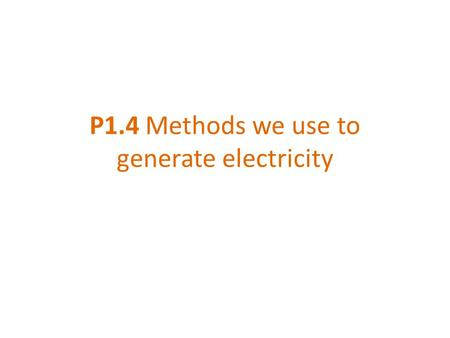 P1.4 Methods we use to generate electricity. Various energy sources can be used to generate the electricity we need. We must carefully consider the advantages.
