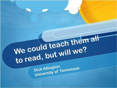We could teach them all to read, but will we? Dick Allington University of Tennessee.