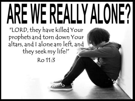 LORD, they have killed Your prophets and torn down Your altars, and I alone am left, and they seek my life? Ro 11:3.