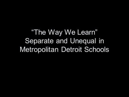 The Way We Learn Separate and Unequal in Metropolitan Detroit Schools.