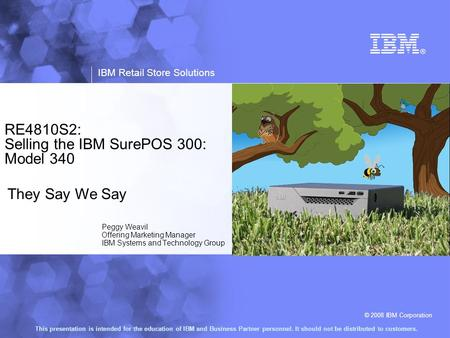 © 2008 IBM Corporation IBM Retail Store Solutions This presentation is intended for the education of IBM and Business Partner personnel. It should not.
