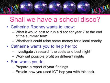 Shall we have a school disco? Catherine Rooney wants to know: –What it would cost to run a disco for year 7 at the end of the summer term –Whether it could.