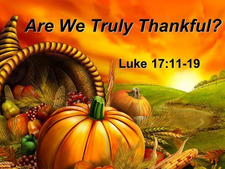 Are We Truly Thankful? Luke 17:11-19. Now on his way to Jerusalem, Jesus traveled along the border between Samaria and Galilee. 12 As he was going into.