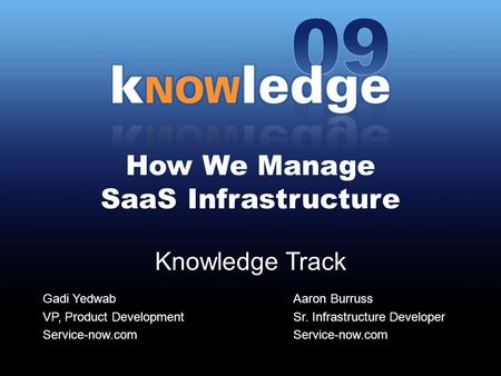 How We Manage SaaS Infrastructure Knowledge Track Gadi Yedwab VP, Product Development Service-now.com Aaron Burruss Sr. Infrastructure Developer Service-now.com.