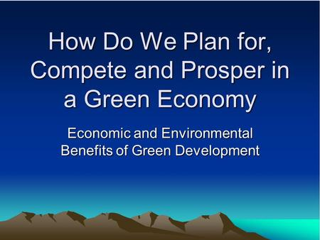 How Do We Plan for, Compete and Prosper in a Green Economy Economic and Environmental Benefits of Green Development.