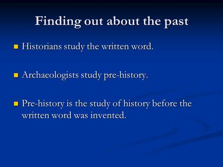 Finding out about the past Historians study the written word. Historians study the written word. Archaeologists study pre-history. Archaeologists study.