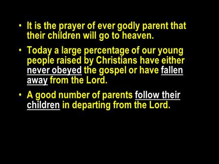 It is the prayer of ever godly parent that their children will go to heaven. Today a large percentage of our young people raised by Christians have either.