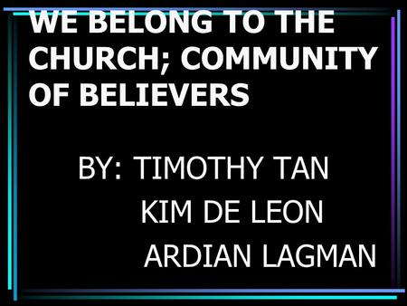 WE BELONG TO THE CHURCH; COMMUNITY OF BELIEVERS BY: TIMOTHY TAN KIM DE LEON ARDIAN LAGMAN.