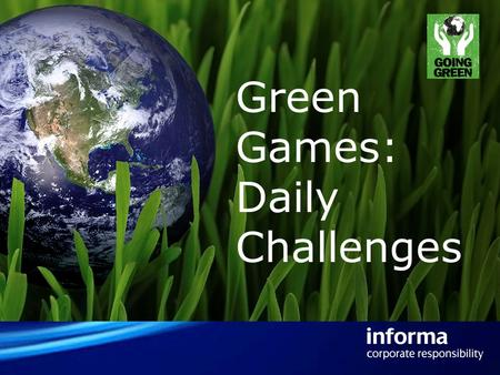 Green Games: Daily Challenges. How it will work… The challenges consist of small actions which benefit the environment and add up over time amongst Informas.