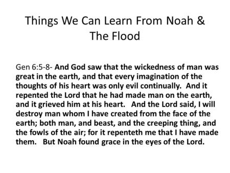 Things We Can Learn From Noah & The Flood Gen 6:5-8- And God saw that the wickedness of man was great in the earth, and that every imagination of the thoughts.