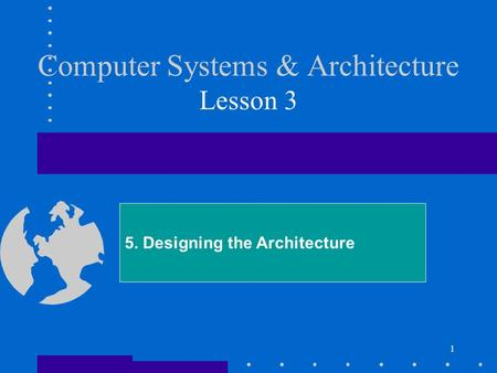 1 Computer Systems & Architecture Lesson 3 5. Designing the Architecture.