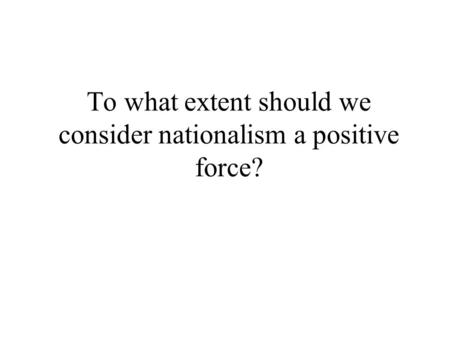 To what extent should we consider nationalism a positive force?