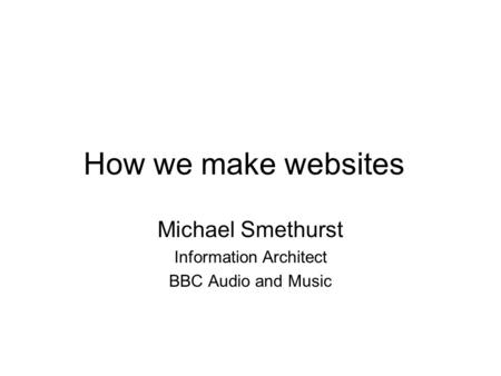 How we make websites Michael Smethurst Information Architect BBC Audio and Music.