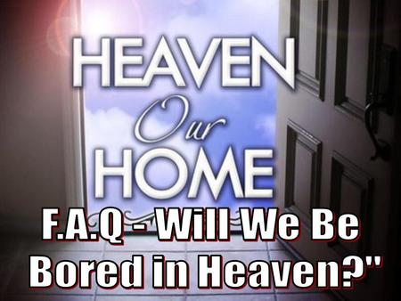 2 Isnt it possible that one reason many people are not excited about Heaven is due to their misconception of what Heaven will be like? –I believe this.