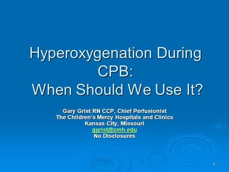 1 Hyperoxygenation During CPB: When Should We Use It? Gary Grist RN CCP, Chief Perfusionist The Childrens Mercy Hospitals and Clinics Kansas City, Missouri.
