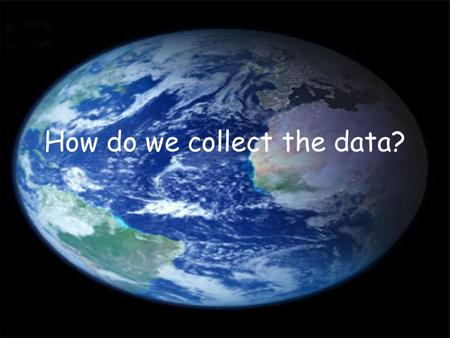 How do we collect the data?. Who collects the data? IPCC – Intergovernmental Panel on Climate Change NASA Universities Meteorological Centres Environmental.