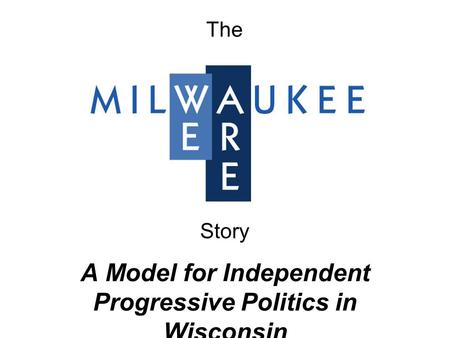 A Model for Independent Progressive Politics in Wisconsin The Story.