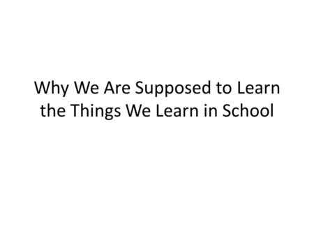 Why We Are Supposed to Learn the Things We Learn in School.