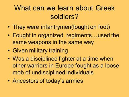 What can we learn about Greek soldiers? They were infantrymen(fought on foot) Fought in organized regiments…used the same weapons in the same way Given.