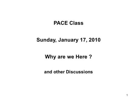 1 PACE Class Sunday, January 17, 2010 Why are we Here ? and other Discussions.