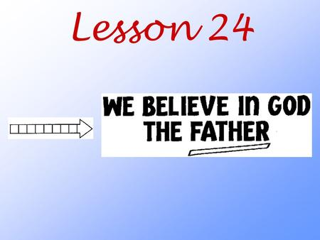 Lesson 24. What do we mean when we say that we believe in God the Father?