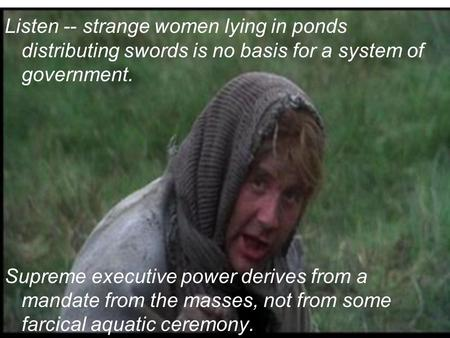 Listen -- strange women lying in ponds distributing swords is no basis for a system of government. Supreme executive power derives from a mandate from.
