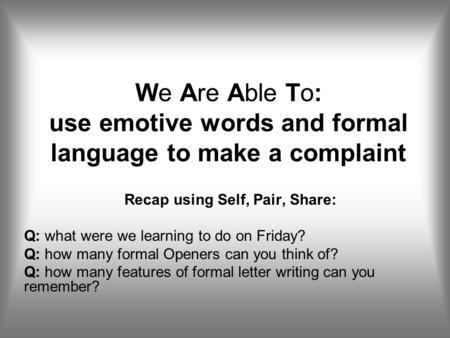 We Are Able To: use emotive words and formal language to make a complaint Recap using Self, Pair, Share: Q: what were we learning to do on Friday? Q: how.