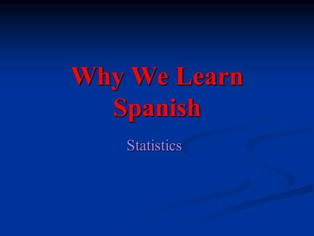 Why We Learn Spanish Statistics. Spanish is the second most popular language in the world Chinese=1,213,000,000 Spanish= 329,000,000 English =328,000,000.