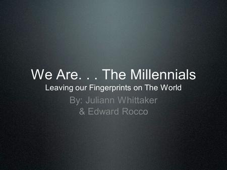 We Are. . . The Millennials Leaving our Fingerprints on The World