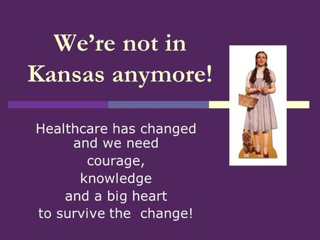 Were not in Kansas anymore! Healthcare has changed and we need courage, knowledge and a big heart to survive the change!