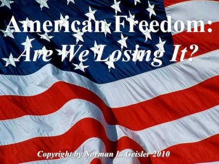 American Freedom: Are We Losing It? Copyright by Norman L. Geisler 2010.