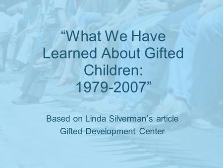 What We Have Learned About Gifted Children: 1979-2007 Based on Linda Silvermans article Gifted Development Center.